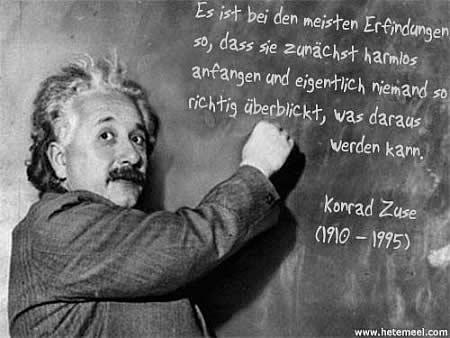 Es ist bei den meisten Erfindungen so, dass sie zunächst harmlos anfangen und eigentlich niemand so richtig überblickt, was daraus werden kann. Konrad Zuse, (1910 - 1995)